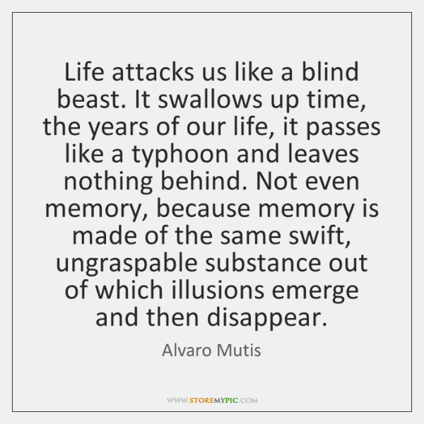 Life attacks us like a blind beast. It swallows up time, the ...