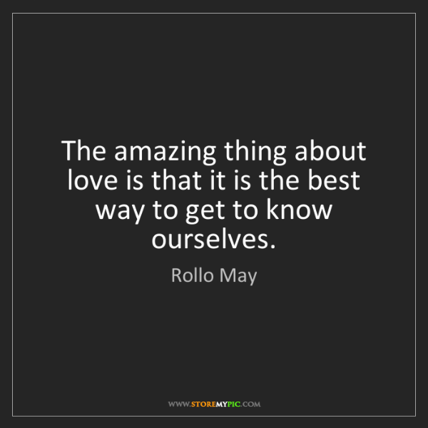 Rollo May: The amazing thing about love is that it is the best way...