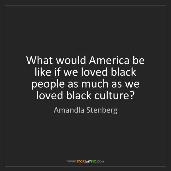 Amandla Stenberg: What would America be like if we loved black people as...