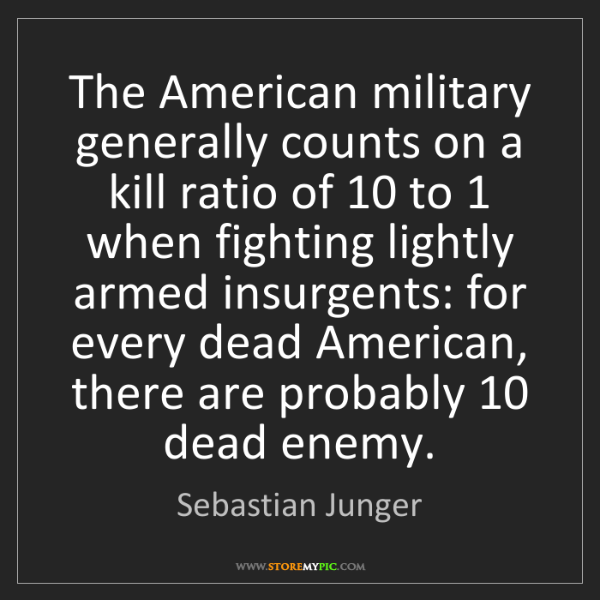 Sebastian Junger: The American military generally counts on a kill ratio...