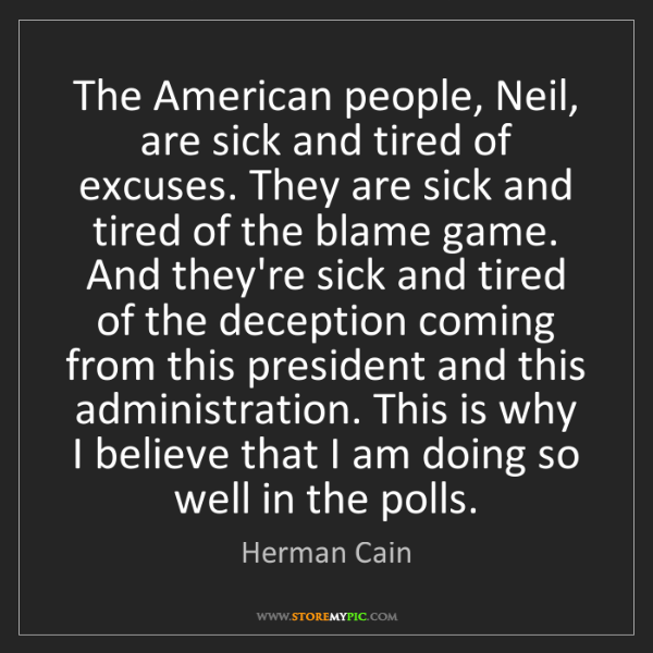 Herman Cain: The American people, Neil, are sick and tired of excuses....