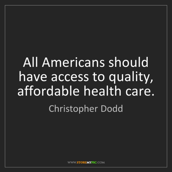 Christopher Dodd: All Americans should have access to quality, affordable...