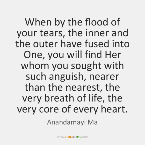 When by the flood of your tears, the inner and the outer ...