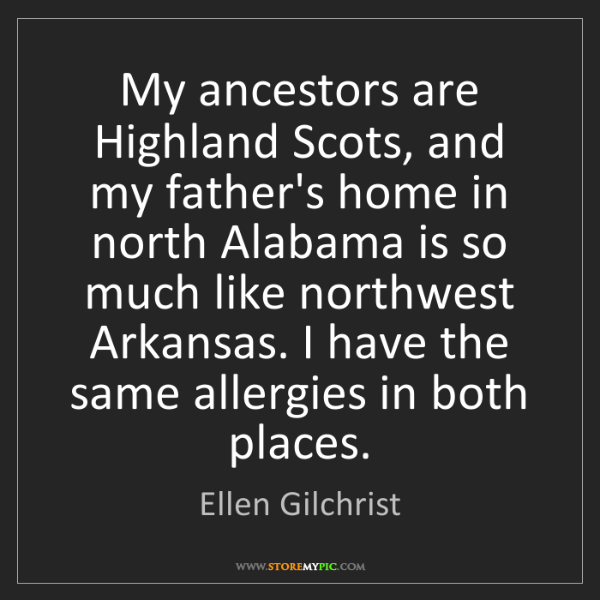 Ellen Gilchrist: My ancestors are Highland Scots, and my father's home...