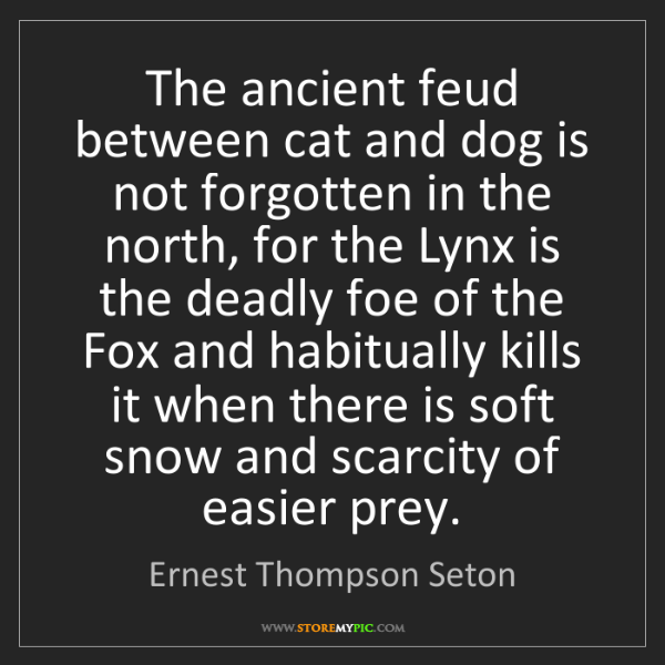Ernest Thompson Seton: The ancient feud between cat and dog is not forgotten...