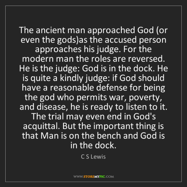 C S Lewis: The ancient man approached God (or even the gods)as the...