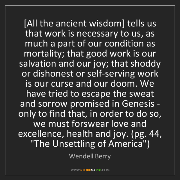 Wendell Berry: [All the ancient wisdom] tells us that work is necessary...