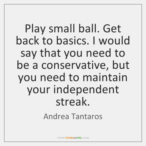 Play small ball. Get back to basics. I would say that you ...