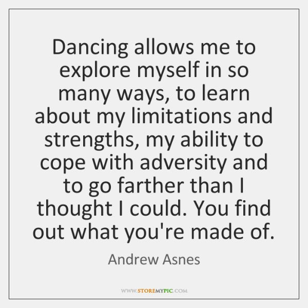 Dancing allows me to explore myself in so many ways, to learn ...