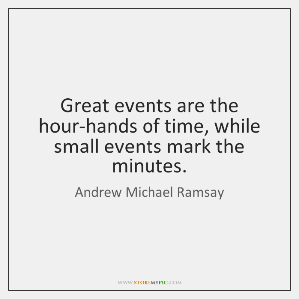 Great events are the hour-hands of time, while small events mark the ...