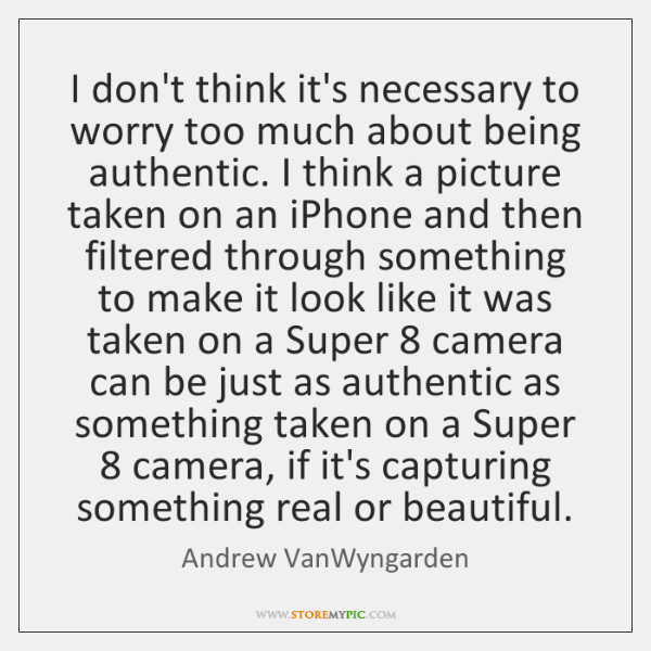 I don't think it's necessary to worry too much about being authentic. ...
