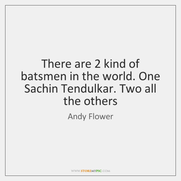 There are 2 kind of batsmen in the world. One Sachin Tendulkar. Two ...