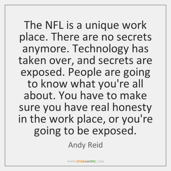 The NFL is a unique work place. There are no secrets anymore. ...