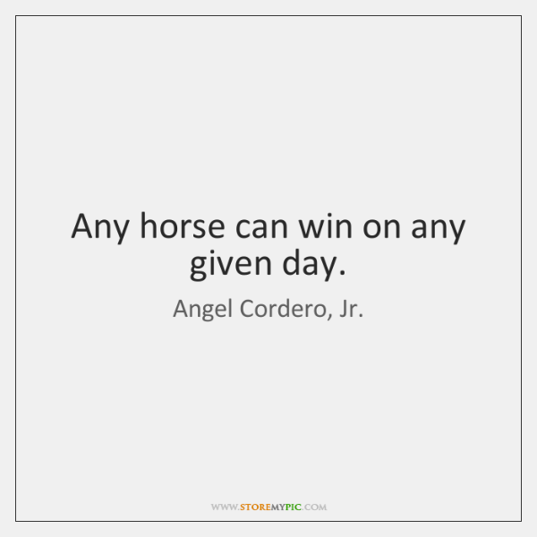 Any horse can win on any given day.