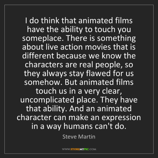 Steve Martin: I do think that animated films have the ability to touch...