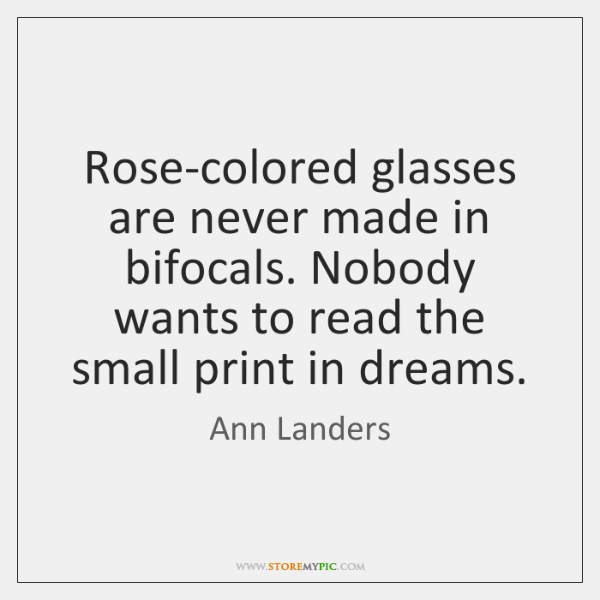 Rose-colored glasses are never made in bifocals. Nobody wants to read the ...