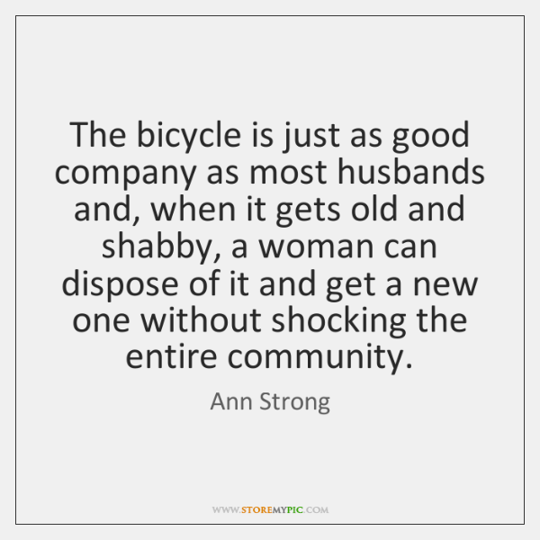 The bicycle is just as good company as most husbands and, when ...