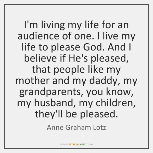 I'm living my life for an audience of one. I live my ...