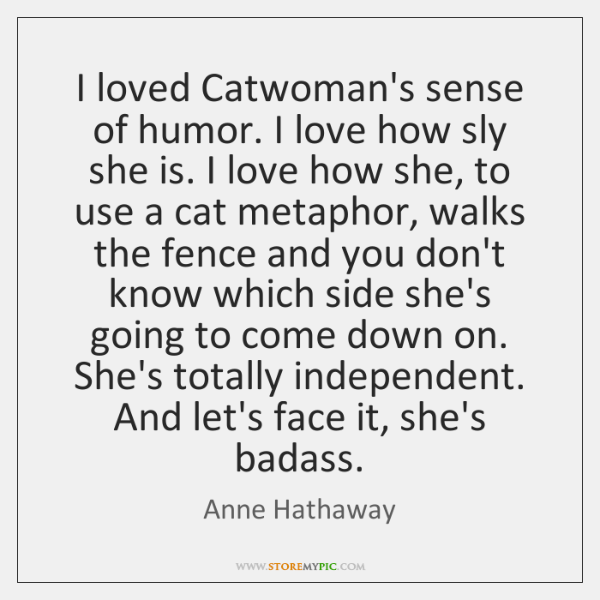 I loved Catwoman's sense of humor. I love how sly she is. ...