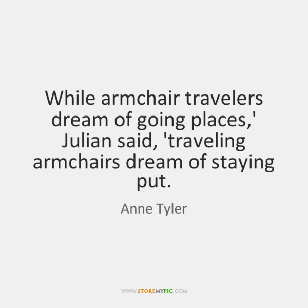 While armchair travelers dream of going places,' Julian said, 'traveling armchairs ...