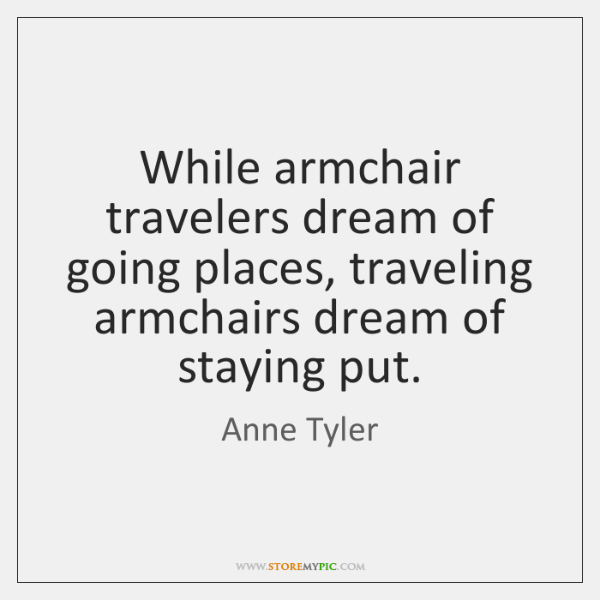 While armchair travelers dream of going places, traveling armchairs dream of staying ...