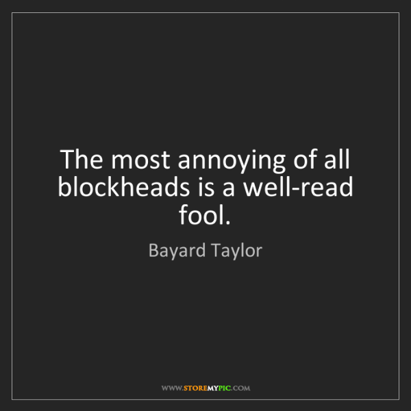 Bayard Taylor: The most annoying of all blockheads is a well-read fool.