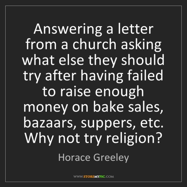 Horace Greeley: Answering a letter from a church asking what else they...