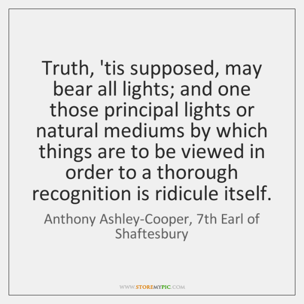 Truth, 'tis supposed, may bear all lights; and one those principal lights ...