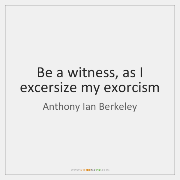 Be a witness, as I excersize my exorcism