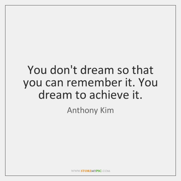 You don't dream so that you can remember it. You dream to ...