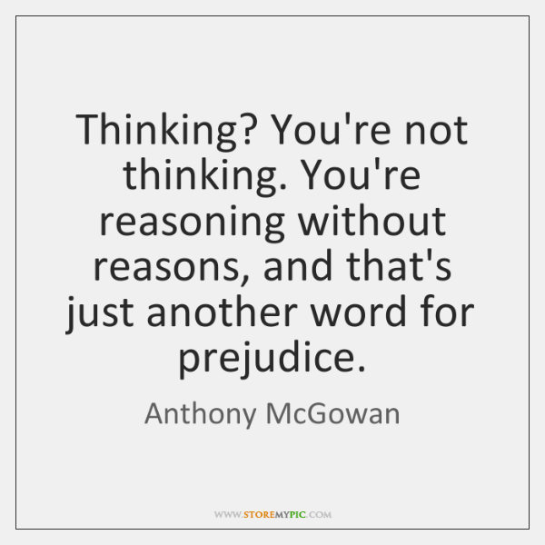 Thinking? You're not thinking. You're reasoning without reasons, and that's just another ...