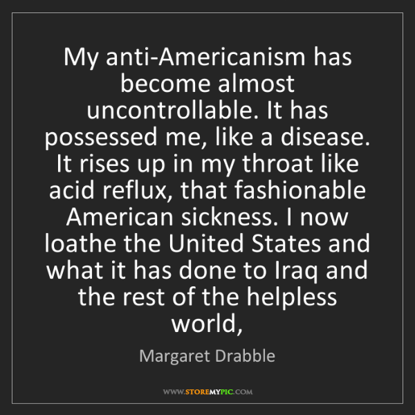 Margaret Drabble: My anti-Americanism has become almost uncontrollable....