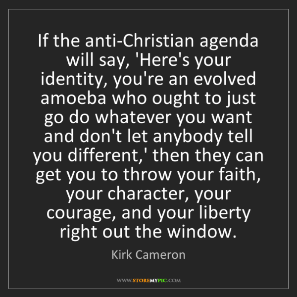 Kirk Cameron: If the anti-Christian agenda will say, 'Here's your identity,...