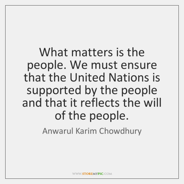 What matters is the people. We must ensure that the United Nations ...