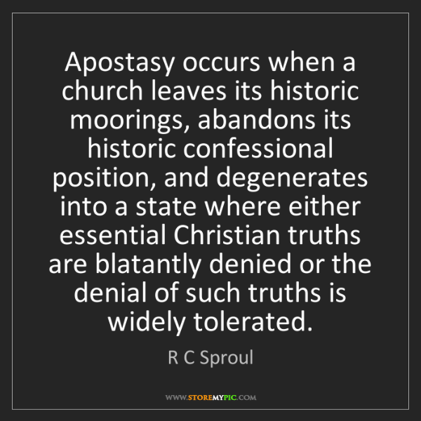 R C Sproul: Apostasy occurs when a church leaves its historic moorings,...