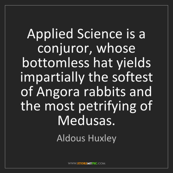 Aldous Huxley: Applied Science is a conjuror, whose bottomless hat yields...