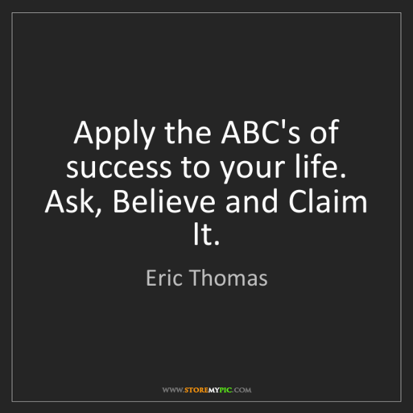 Eric Thomas: Apply the ABC's of success to your life. Ask, Believe...