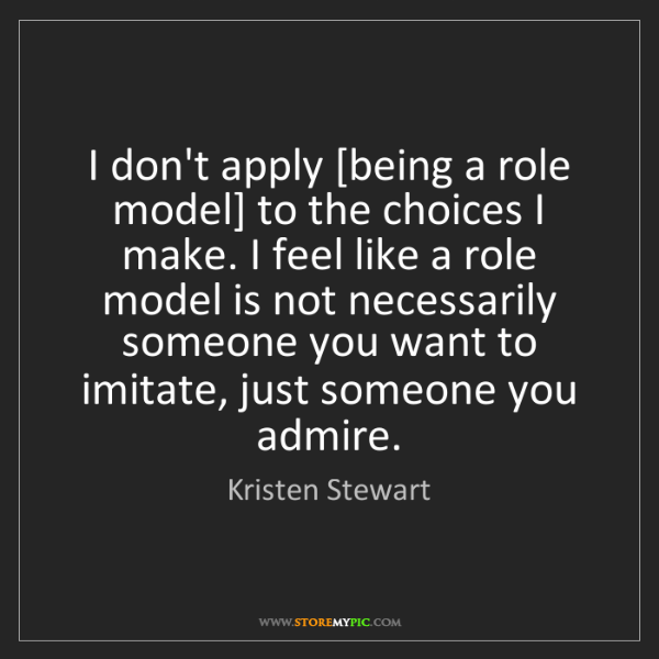 Kristen Stewart: I don't apply [being a role model] to the choices I make....