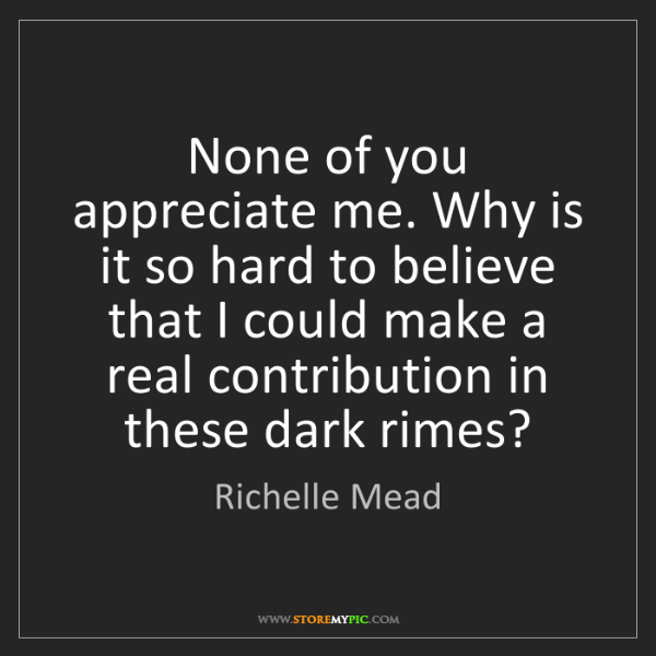 Richelle Mead: None of you appreciate me. Why is it so hard to believe...