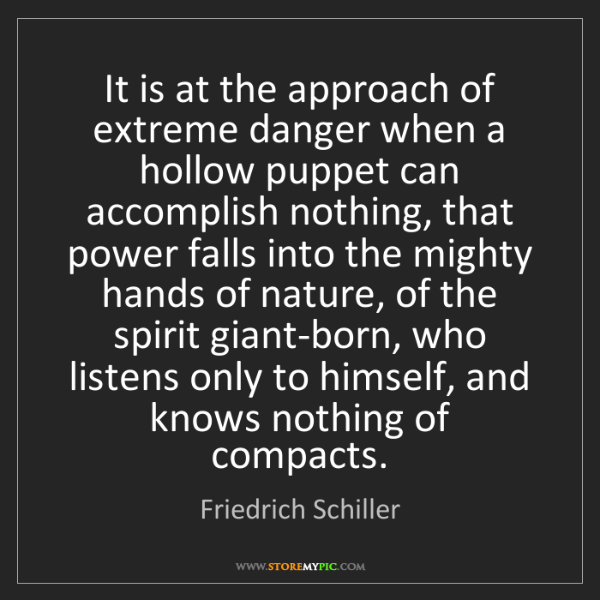 Friedrich Schiller: It is at the approach of extreme danger when a hollow...