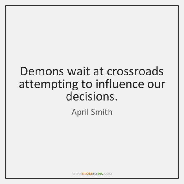 Demons wait at crossroads attempting to influence our decisions.