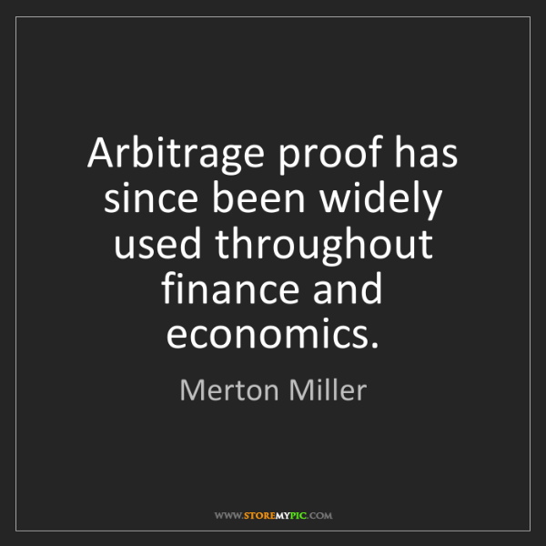 Merton Miller: Arbitrage proof has since been widely used throughout...