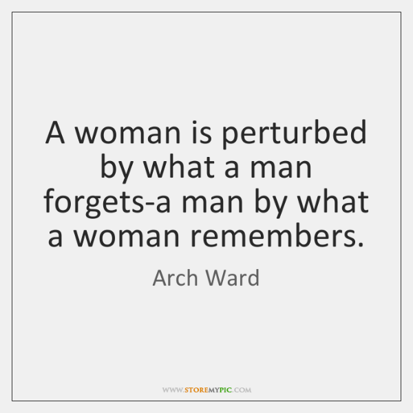 A woman is perturbed by what a man forgets-a man by what ...