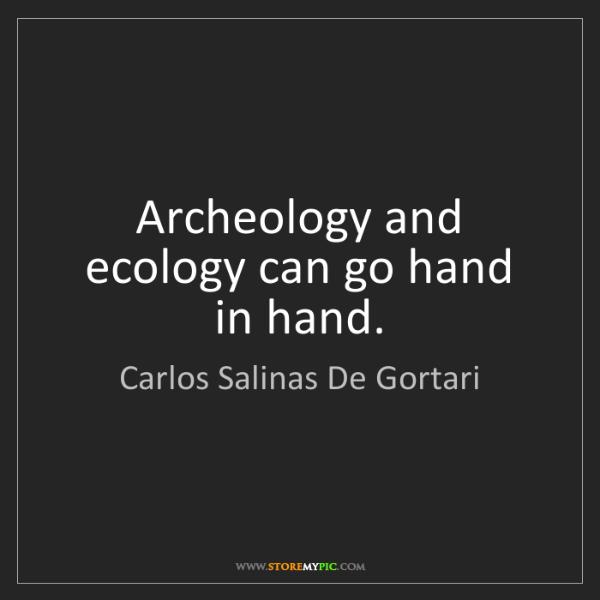 Carlos Salinas De Gortari: Archeology and ecology can go hand in hand.