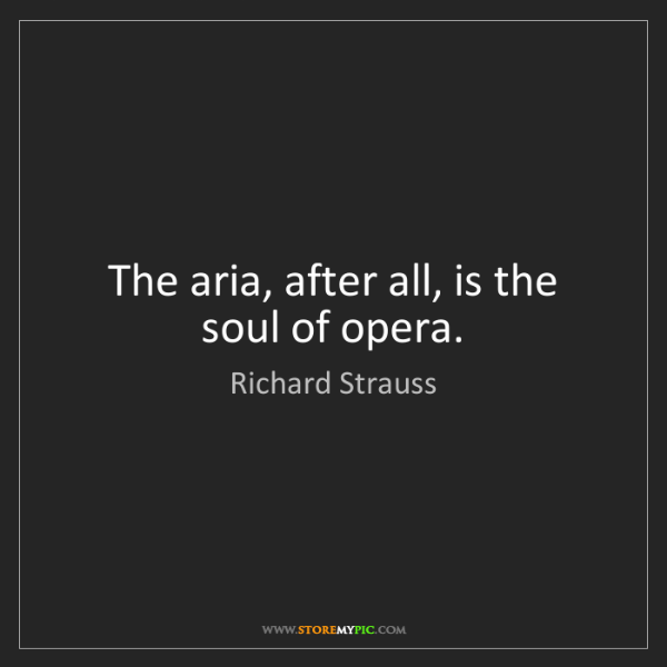 Richard Strauss: The aria, after all, is the soul of opera.