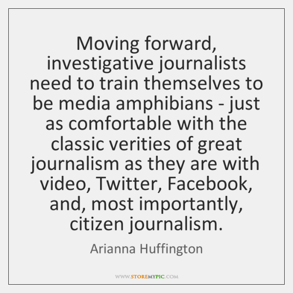 Moving forward, investigative journalists need to train themselves to be media amphibians ...