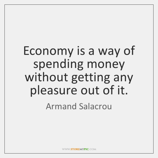 Economy is a way of spending money without getting any pleasure out ...