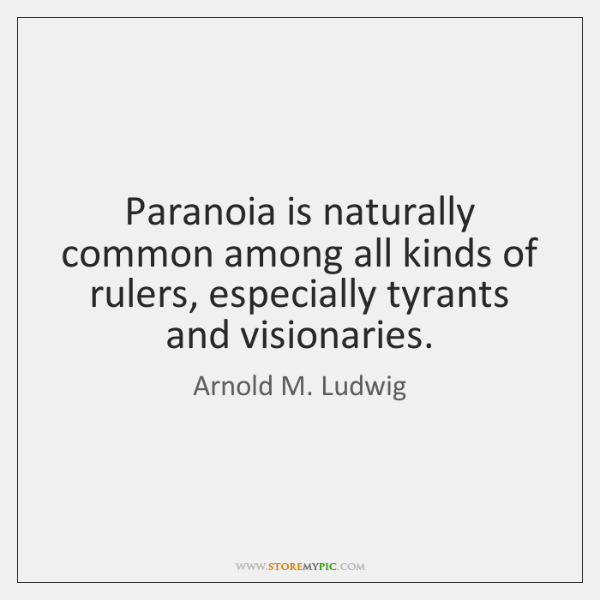 Paranoia is naturally common among all kinds of rulers, especially tyrants and ...