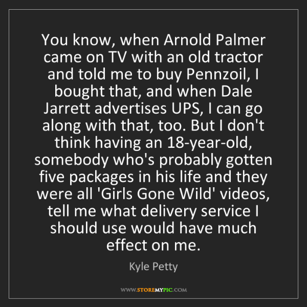 Kyle Petty: You know, when Arnold Palmer came on TV with an old tractor...