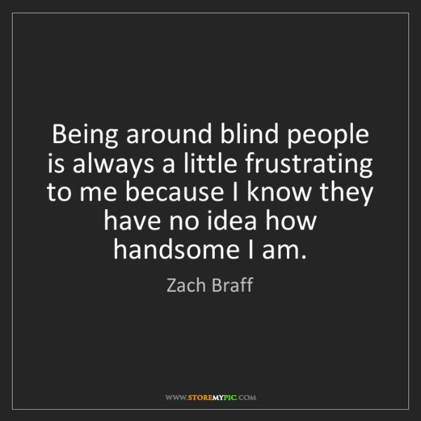 Zach Braff: Being around blind people is always a little frustrating...